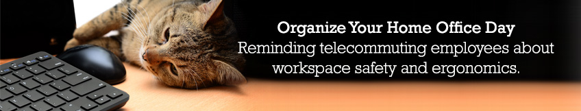 Organize Your Home Office Day. Reminding telecommuting employees about workspace safety and ergonomics